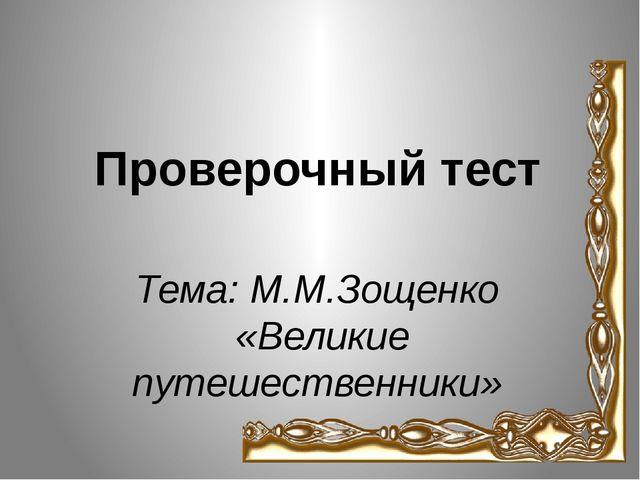 Тема: М.М.Зощенко «Великие путешественники» Проверочный тест