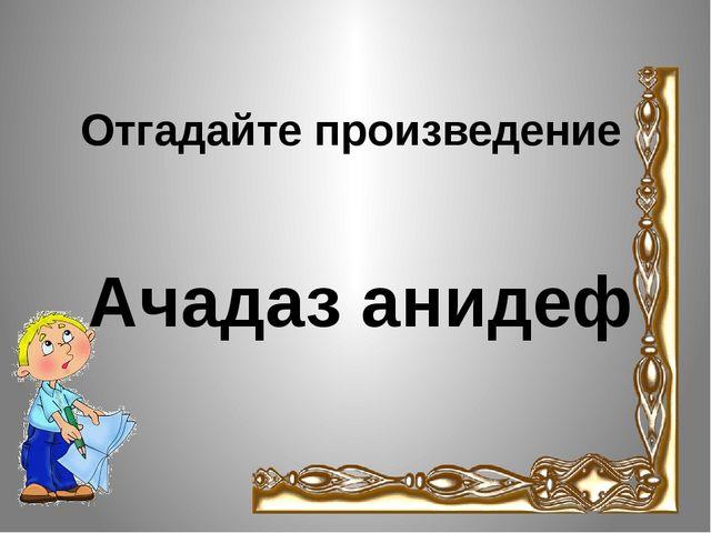 Отгадайте произведение Ачадаз анидеф
