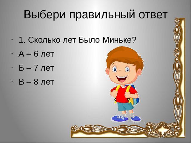 Выбери правильный ответ 1. Сколько лет Было Миньке? А – 6 лет Б – 7 лет В – 8...