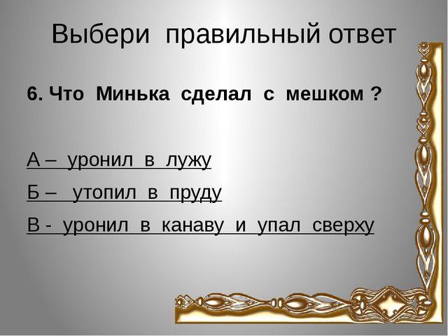 Выбери правильный ответ 6. Что Минька сделал с мешком ? А – уронил в лужу Б –...