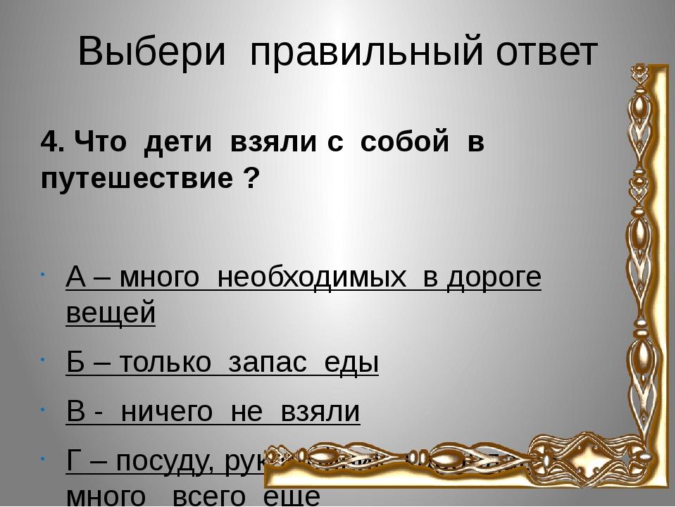 Выбери правильный ответ 4. Что дети взяли с собой в путешествие ? А – много н...