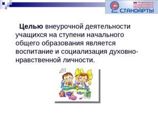 Целью внеурочной деятельности учащихся на ступени начального общего образова