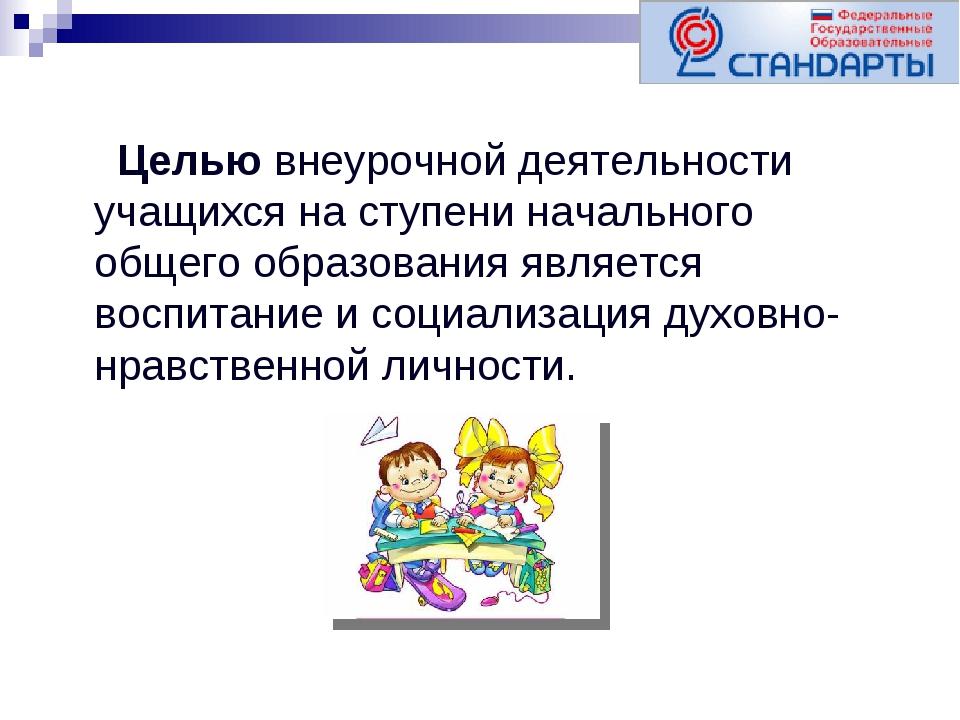 Целью внеурочной деятельности учащихся на ступени начального общего образова...