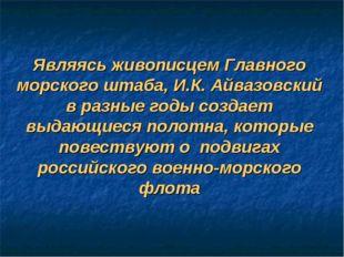 Являясь живописцем Главного морского штаба, И.К. Айвазовский в разные годы со