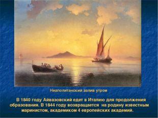 Неаполитанский залив утром В 1840 году Айвазовский едет в Италию для продолже