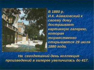 В 1880 р. И.К. Айвазовский к своему дому достраивает картинную галерею, котор