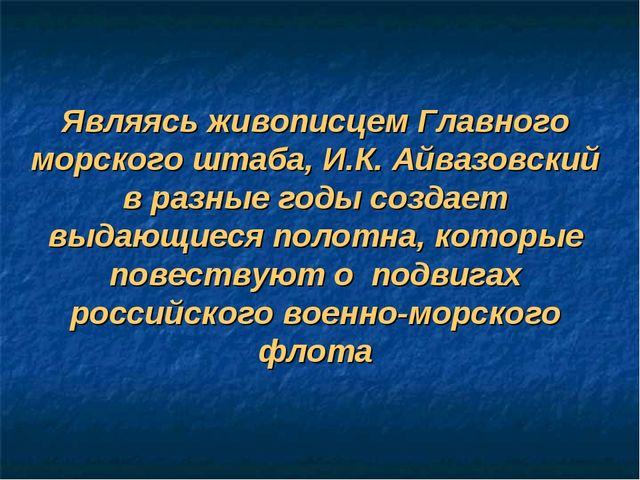 Являясь живописцем Главного морского штаба, И.К. Айвазовский в разные годы со...
