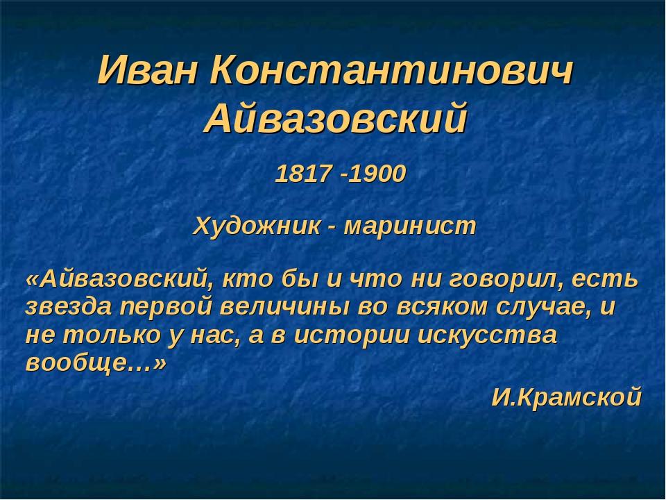 Иван Константинович Айвазовский 1817 -1900 «Айвазовский, кто бы и что ни гово...