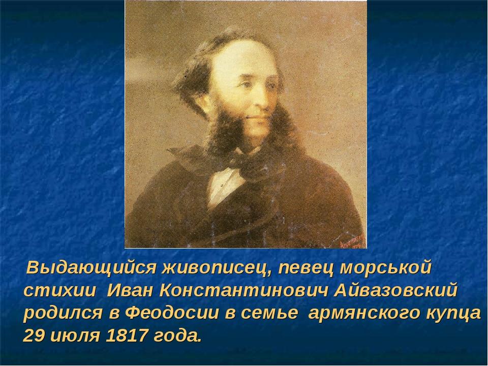 Выдающийся живописец, певец морськой стихии Иван Константинович Айвазовский...