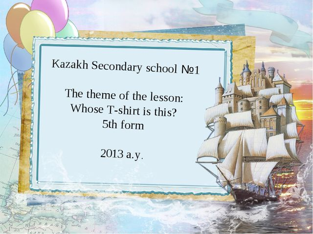 Kazakh Secondary school №1 The theme of the lesson: Whose T-shirt is this? 5...