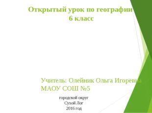 Открытый урок по географии 6 класс Учитель: Олейник Ольга Игоревна МАОУ СОШ №