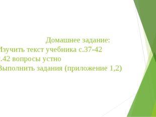 Домашнее задание: 1. Изучить текст учебника с.37-42 2. с.42 вопросы устно 3.
