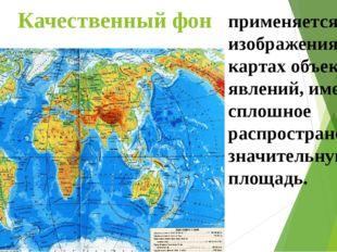 Качественный фон применяется для изображения на картах объектов и явлений, им
