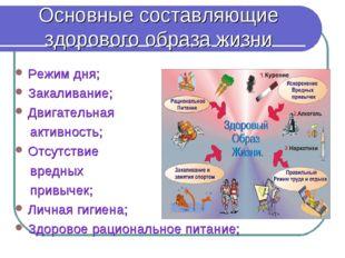 Основные составляющие здорового образа жизни Режим дня; Закаливание; Двигател