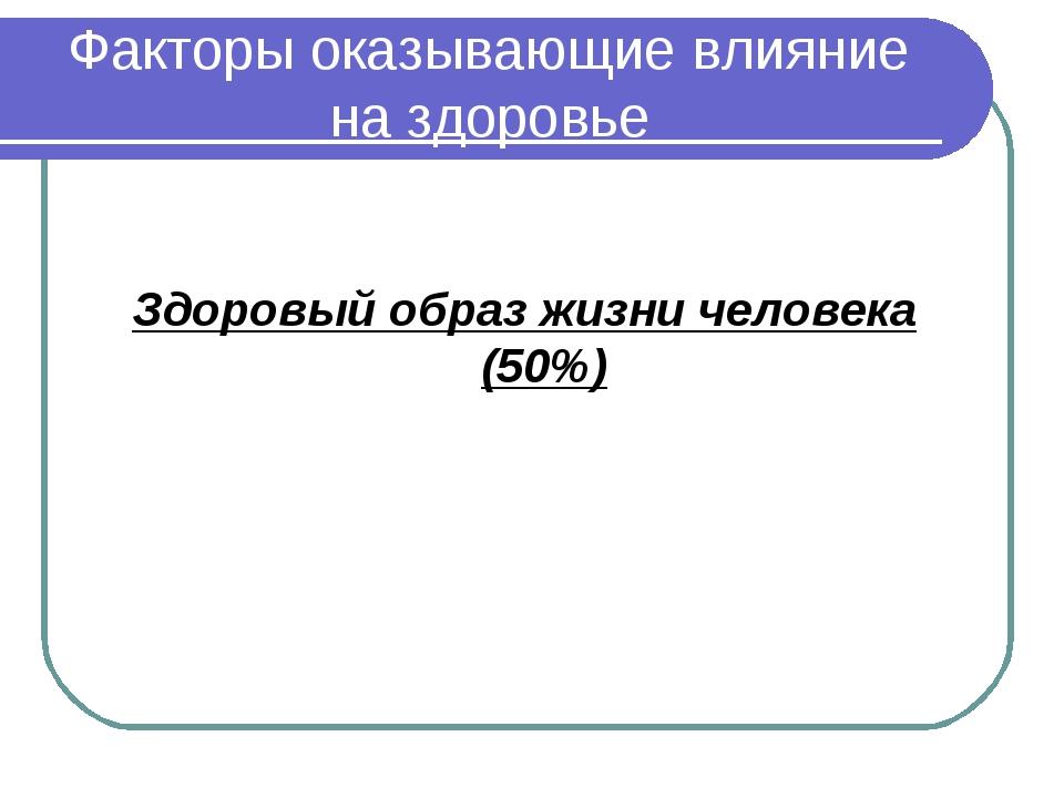 Факторы оказывающие влияние на здоровье Здоровый образ жизни человека (50%)