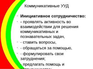Коммуникативные УУД Инициативное сотрудничество: - проявлять активность во вз