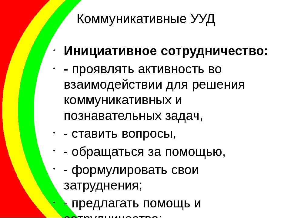 Коммуникативные УУД Инициативное сотрудничество: - проявлять активность во вз...