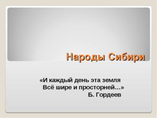 Народы Сибири «И каждый день эта земля Всё шире и просторней…» Б. Гордеев