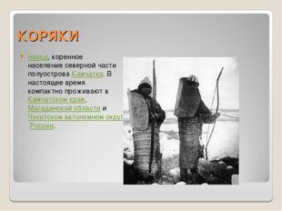 КОРЯКИ народ, коренное население северной части полуострова Камчатка. В насто