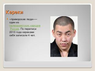 Кереки «приморские люди»— один из палеоазиатских народов России. По переписи