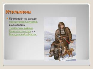 Ительмены Проживают на западе полуострова Камчатка, в основном в Тигильском р