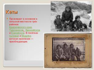 Кеты Проживают в основном в сельской местности трёх районов Красноярского кра