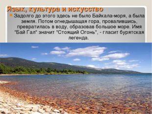 Язык, культура и искусство Задолго до этого здесь не было Байкала-моря, а был