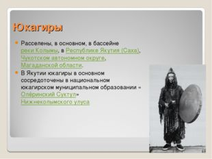 Юкагиры Расселены, в основном, в бассейне реки Колымы, в Республике Якутия (С