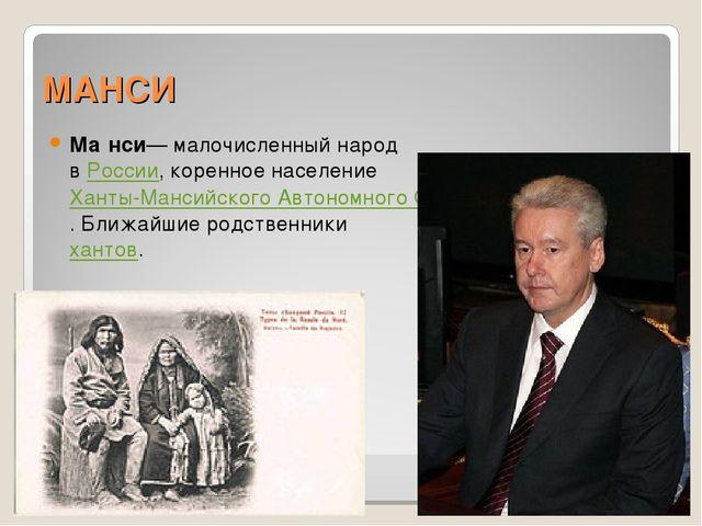 МАНСИ Ма́нси— малочисленный народ в России, коренное население Ханты-Мансийск...