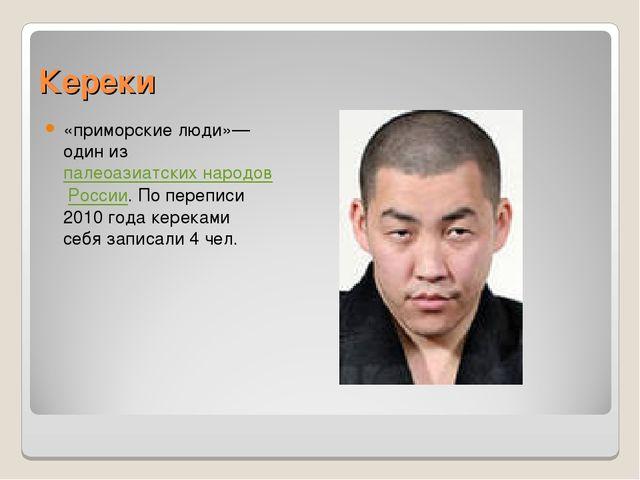 Кереки «приморские люди»— один из палеоазиатских народов России. По переписи...