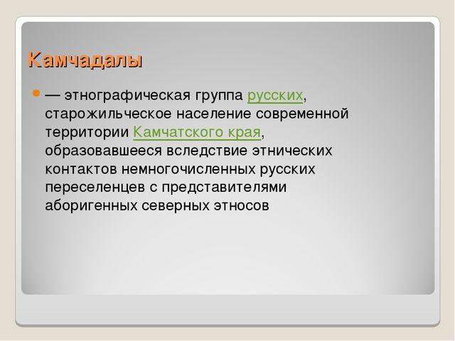 Камчадалы — этнографическая группа русских, старожильческое население совреме...