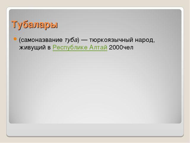 Тубалары (самоназвание туба) — тюркоязычный народ, живущий в Республике Алтай...