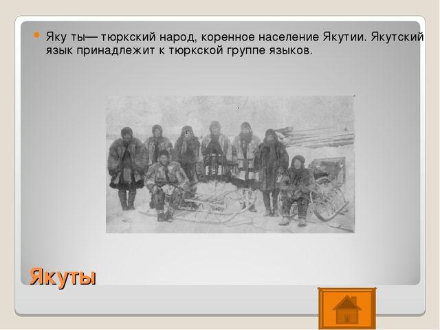 Якуты Яку́ты— тюркский народ, коренное население Якутии. Якутский язык принад...