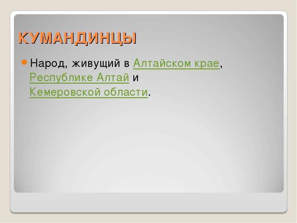 КУМАНДИНЦЫ Народ, живущий в Алтайском крае, Республике Алтай и Кемеровской об...