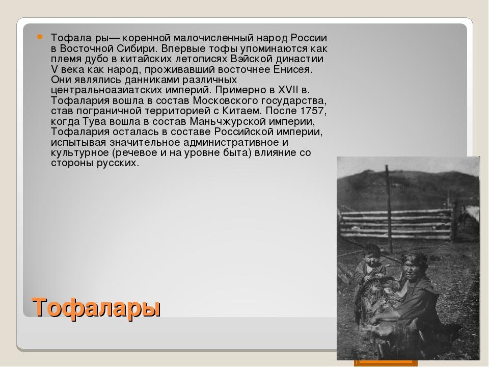 Тофалары Тофала́ры— коренной малочисленный народ России в Восточной Сибири. В...