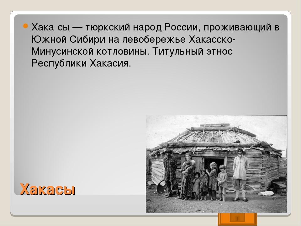 Хакасы Хака́сы — тюркский народ России, проживающий в Южной Сибири на левобер...