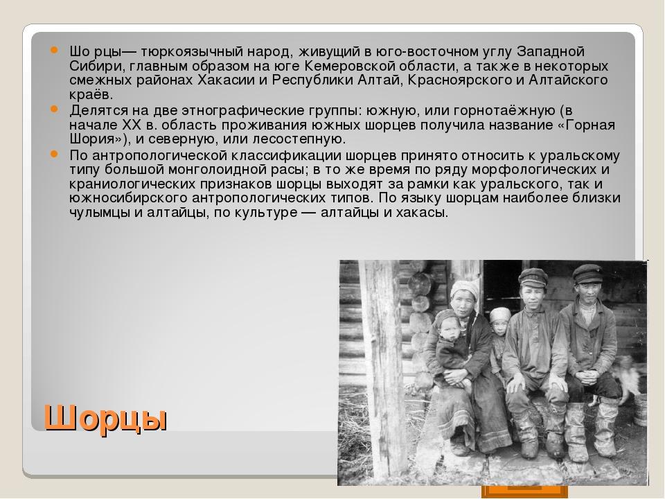 Шорцы Шо́рцы— тюркоязычный народ, живущий в юго-восточном углу Западной Сибир...