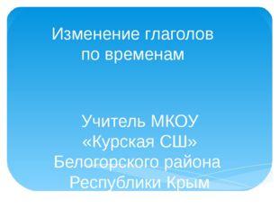 Изменение глаголов по временам Учитель МКОУ «Курская СШ» Белогорского района