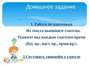 1. Работа по карточкам Из текста выпишите глаголы. Укажите над каждым глагол
