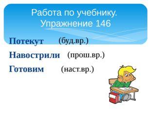 Потекут Навострили Готовим Работа по учебнику. Упражнение 146 (буд.вр.) (прош