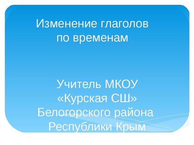 Изменение глаголов по временам Учитель МКОУ «Курская СШ» Белогорского района...
