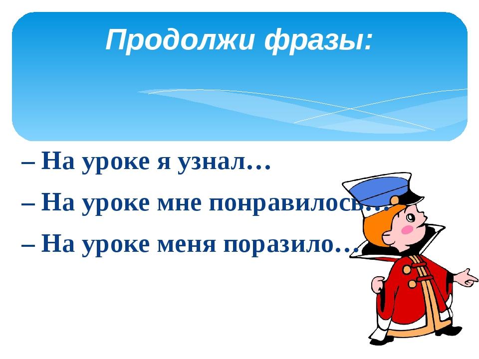 – На уроке я узнал… – На уроке мне понравилось… – На уроке меня поразило… Про...