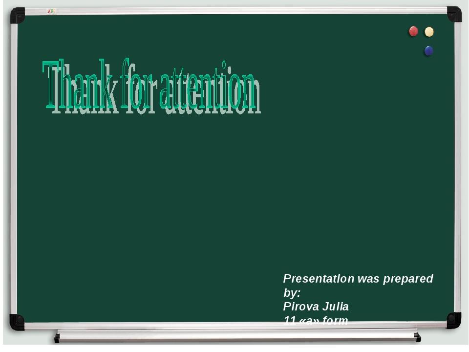 Presentation was prepared by: Pirova Julia 11 «a» form