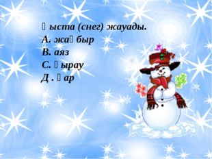 Қыста (снег) жауады. А. жаңбыр В. аяз С. қырау Д . қар