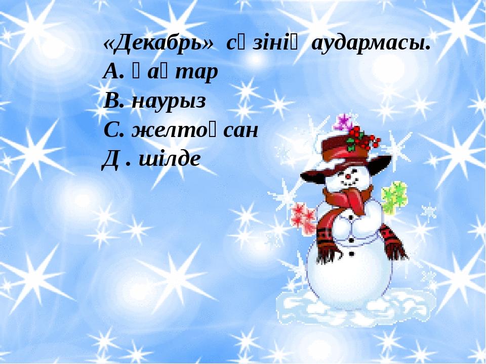 «Декабрь» сөзінің аудармасы. А. қаңтар В. наурыз С. желтоқсан Д . шілде