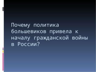 Почему политика большевиков привела к началу гражданской войны в России?