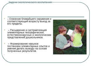 Задачи экологического воспитания: – Освоение ближайшего окружения и соответст
