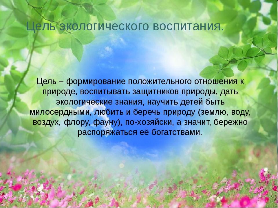 Цель экологического воспитания. Цель – формирование положительного отношения...
