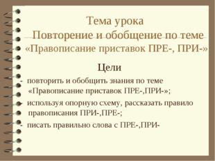 Тема урока Повторение и обобщение по теме «Правописание приставок ПРЕ-, ПРИ-»