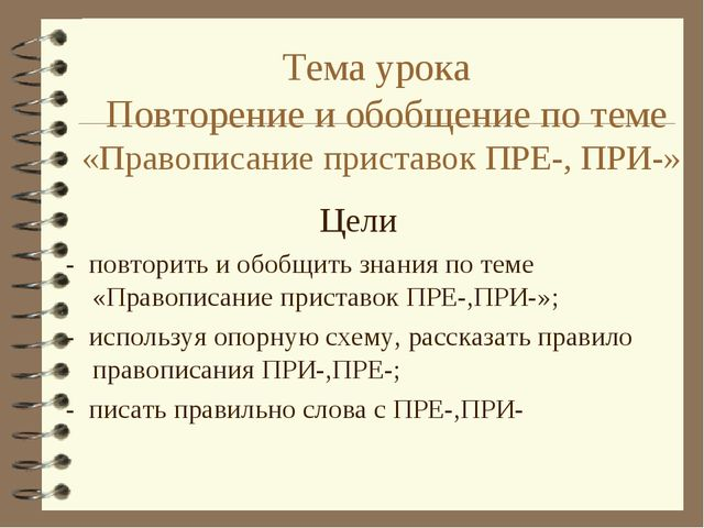 Тема урока Повторение и обобщение по теме «Правописание приставок ПРЕ-, ПРИ-»...